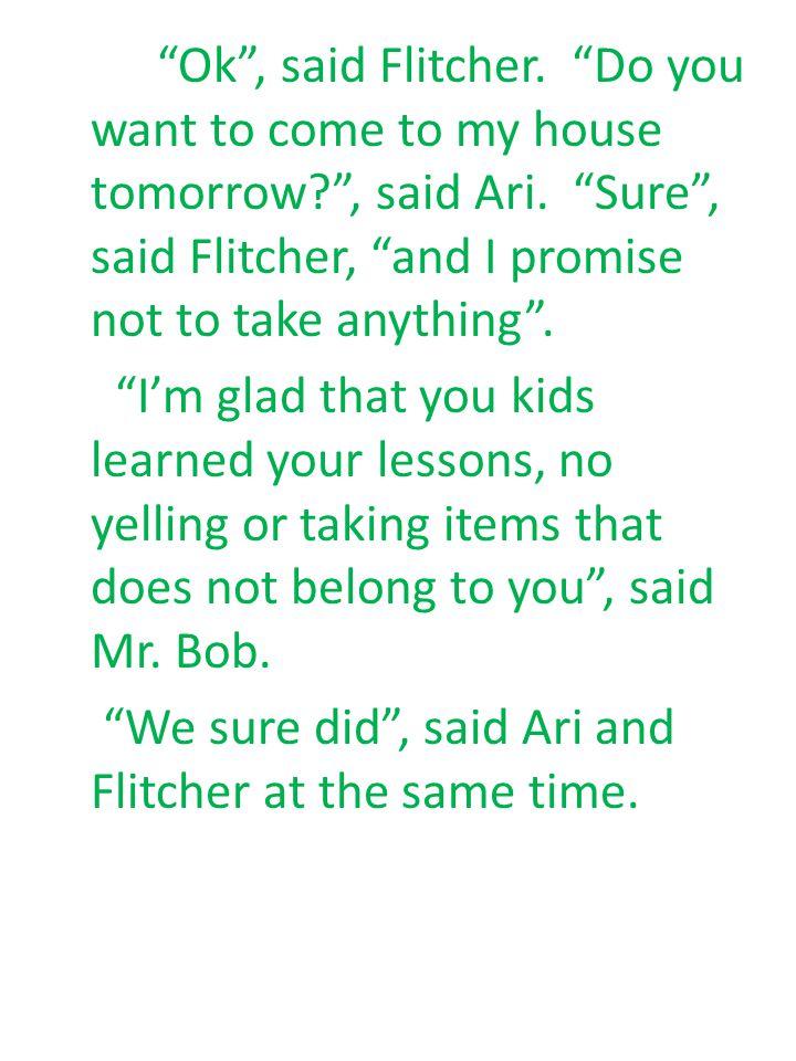 Ok , said Flitcher. Do you want to come to my house tomorrow , said Ari.