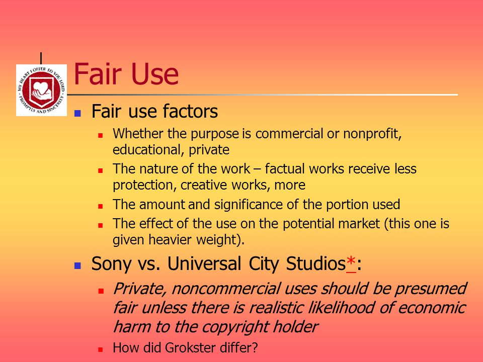 Fair Use Fair use factors Whether the purpose is commercial or nonprofit, educational, private The nature of the work – factual works receive less pro