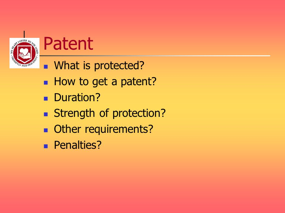 Patent What is protected? How to get a patent? Duration? Strength of protection? Other requirements? Penalties?
