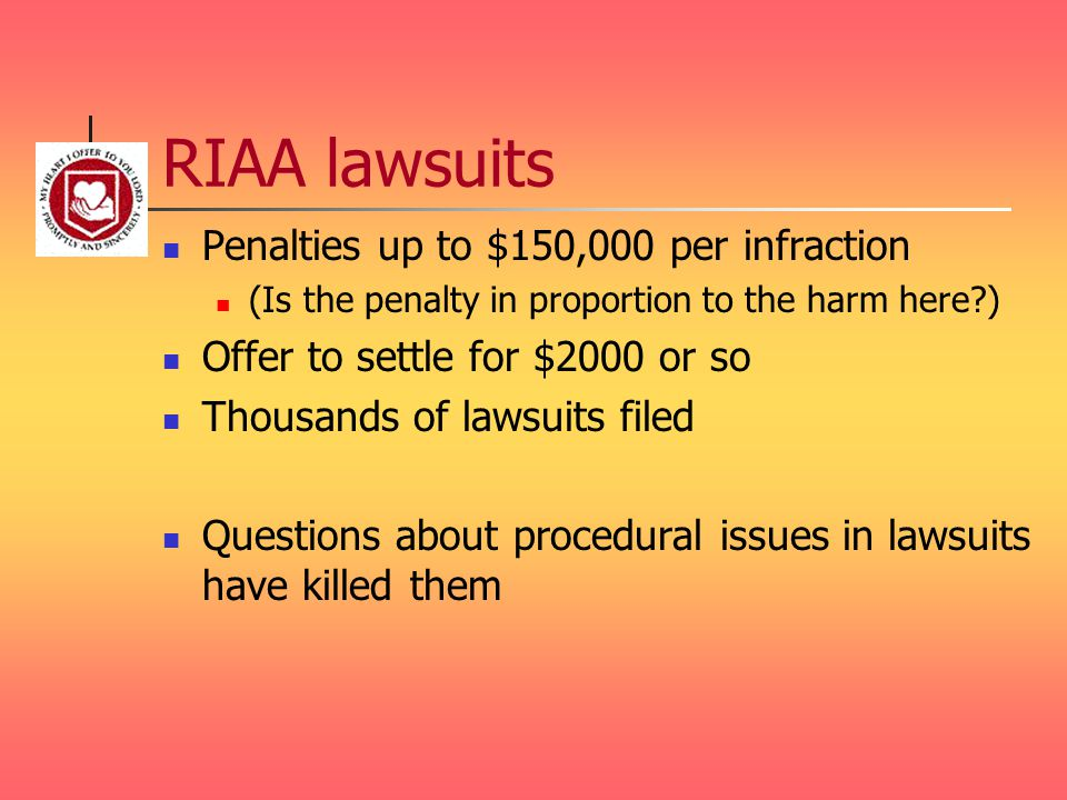 RIAA lawsuits Penalties up to $150,000 per infraction (Is the penalty in proportion to the harm here ) Offer to settle for $2000 or so Thousands of lawsuits filed Questions about procedural issues in lawsuits have killed them