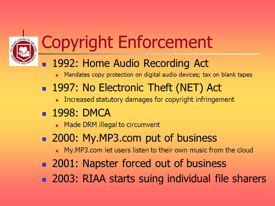 Copyright Enforcement 1992: Home Audio Recording Act Mandates copy protection on digital audio devices; tax on blank tapes 1997: No Electronic Theft (NET) Act Increased statutory damages for copyright infringement 1998: DMCA Made DRM illegal to circumvent 2000: My.MP3.com put of business My.MP3.com let users listen to their own music from the cloud 2001: Napster forced out of business 2003: RIAA starts suing individual file sharers