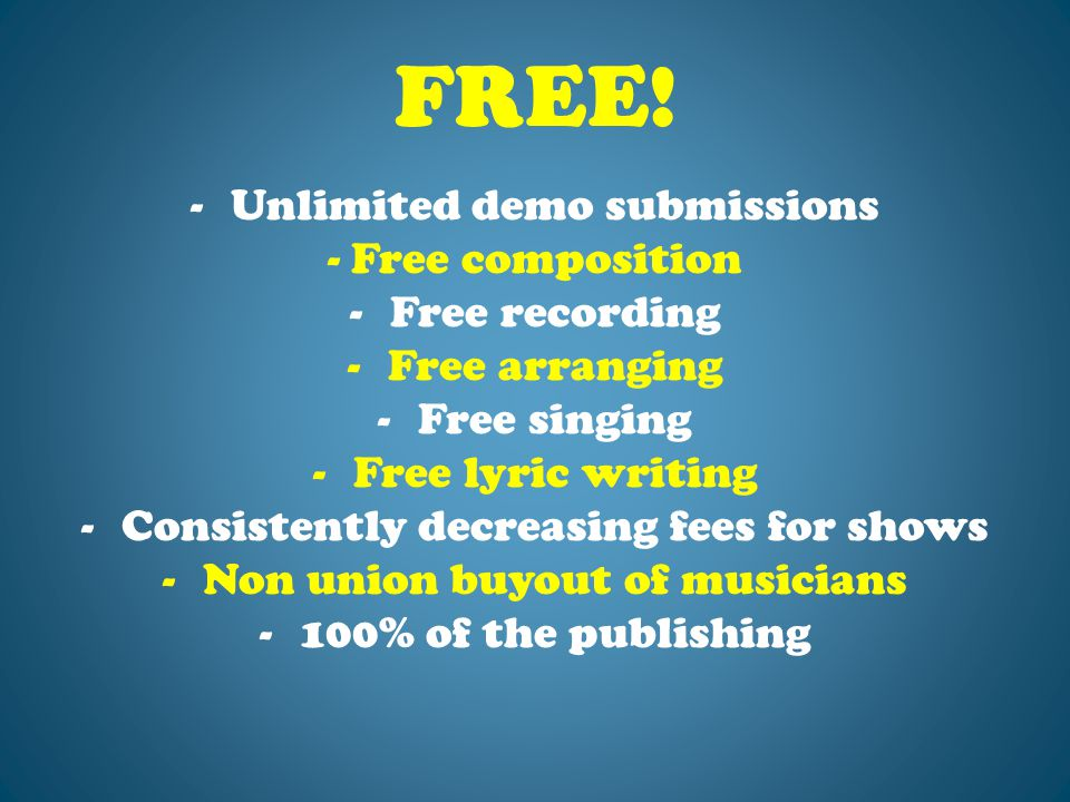 FREE! -Unlimited demo submissions - Free composition -Free recording -Free arranging -Free singing -Free lyric writing -Consistently decreasing fees f