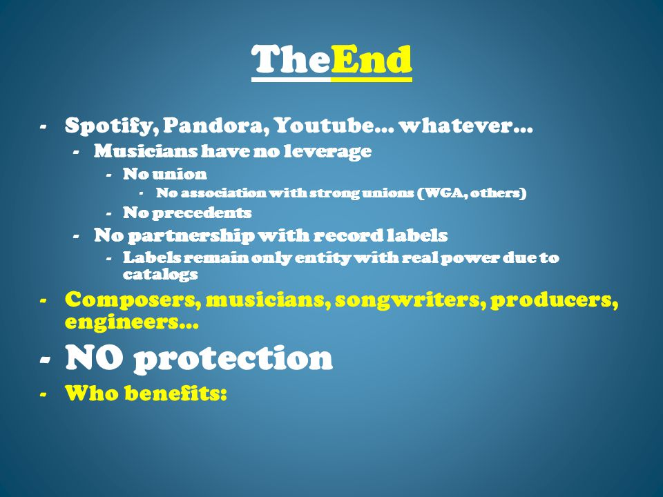 TheEnd -Spotify, Pandora, Youtube… whatever… -Musicians have no leverage -No union -No association with strong unions (WGA, others) -No precedents -No partnership with record labels -Labels remain only entity with real power due to catalogs -Composers, musicians, songwriters, producers, engineers… -NO protection -Who benefits: