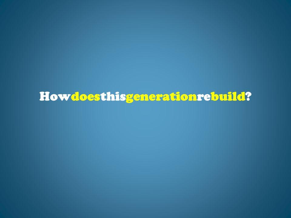 Howdoesthisgenerationrebuild?