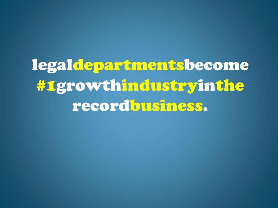 legaldepartmentsbecome #1growthindustryinthe recordbusiness.