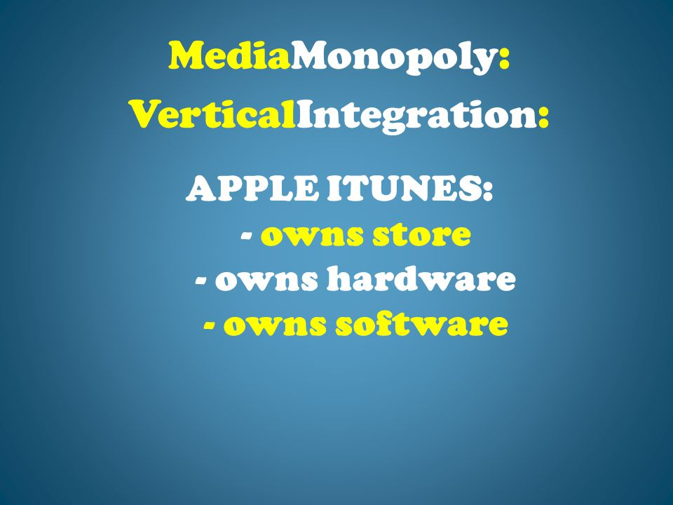 APPLE ITUNES: - owns store - owns hardware - owns software MediaMonopoly: VerticalIntegration: