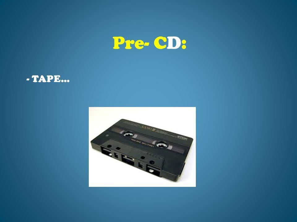 - TAPE… Pre- CD: