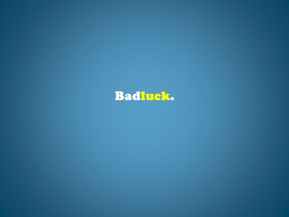 Badluck.