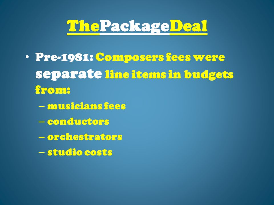 ThePackageDeal Pre-1981: Composers fees were separate line items in budgets from: – musicians fees – conductors – orchestrators – studio costs