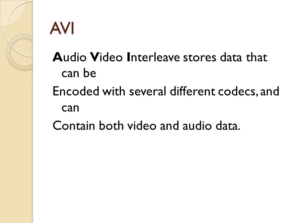 AVI Audio Video Interleave stores data that can be Encoded with several different codecs, and can Contain both video and audio data.