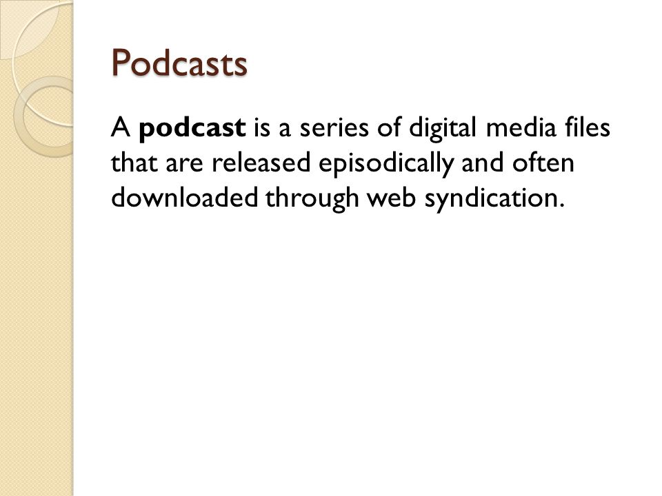 Podcasts A podcast is a series of digital media files that are released episodically and often downloaded through web syndication.
