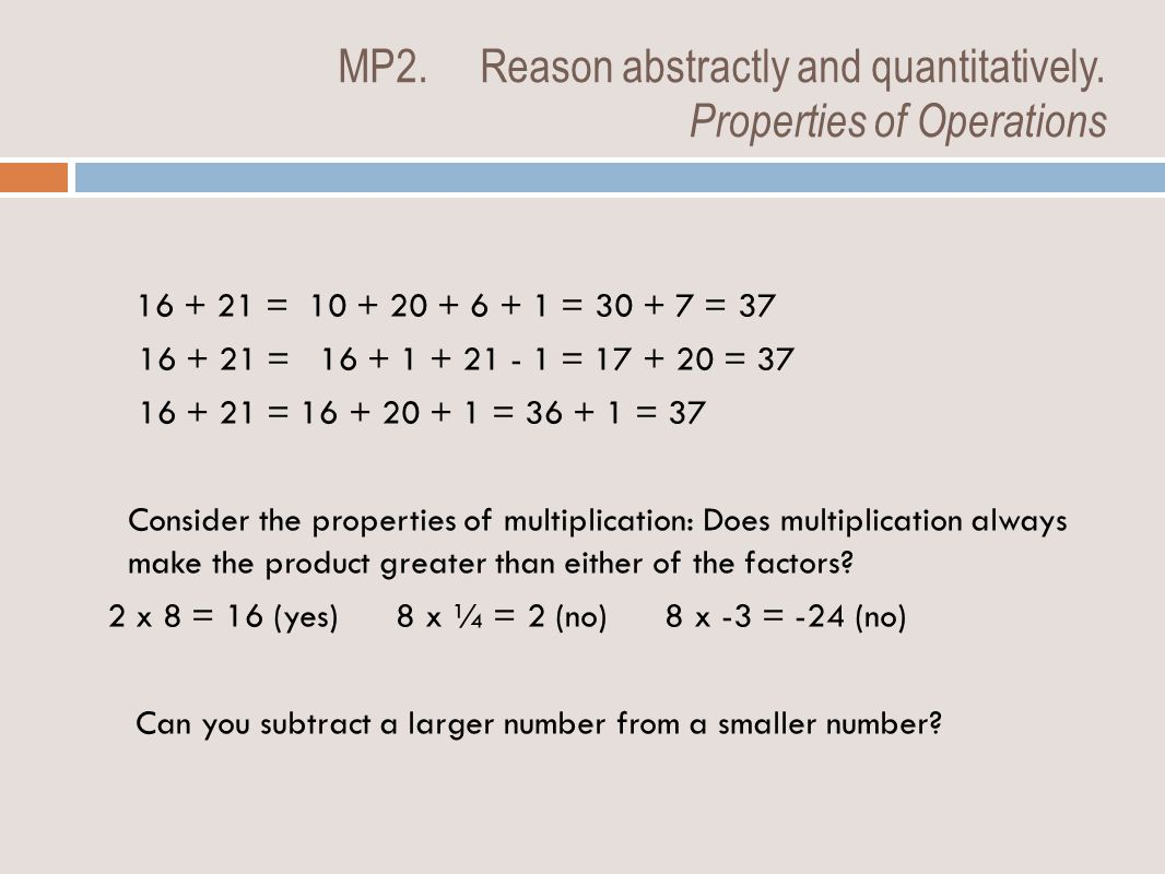 MP2. Reason abstractly and quantitatively. Properties of Operations 16 + 21 = 10 + 20 + 6 + 1 = 30 + 7 = 37 16 + 21 = 16 + 1 + 21 - 1 = 17 + 20 = 37 1