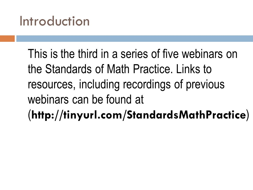 Introduction This is the third in a series of five webinars on the Standards of Math Practice. Links to resources, including recordings of previous we