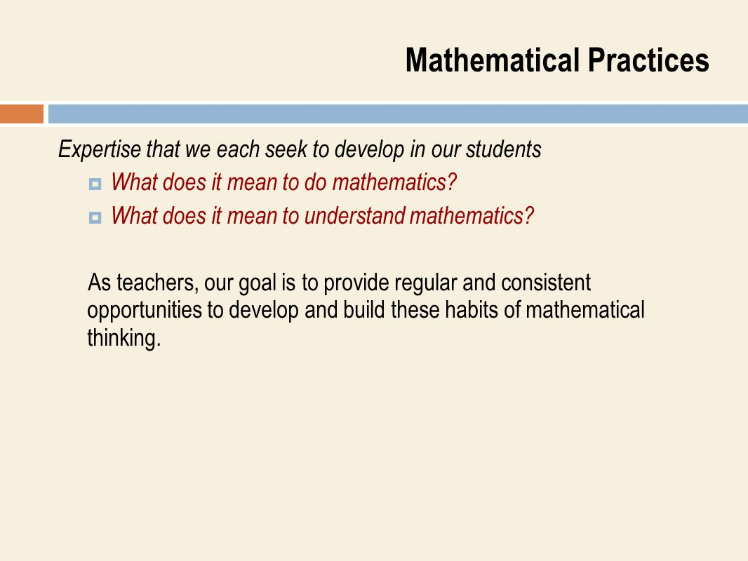 Mathematical Practices Expertise that we each seek to develop in our students  What does it mean to do mathematics?  What does it mean to understand