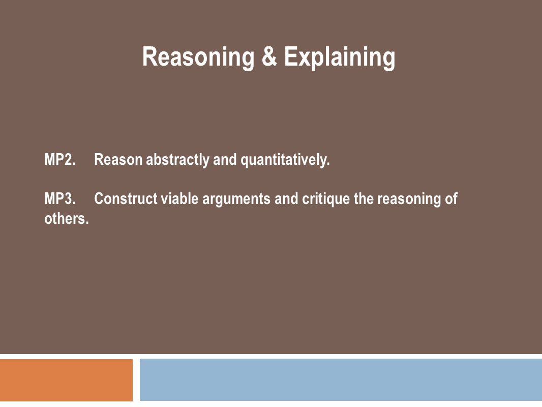 MP2. Reason abstractly and quantitatively. MP3. Construct viable arguments and critique the reasoning of others. Reasoning & Explaining