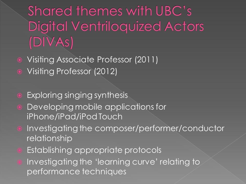  Visiting Associate Professor (2011)  Visiting Professor (2012)  Exploring singing synthesis  Developing mobile applications for iPhone/iPad/iPod Touch  Investigating the composer/performer/conductor relationship  Establishing appropriate protocols  Investigating the 'learning curve' relating to performance techniques