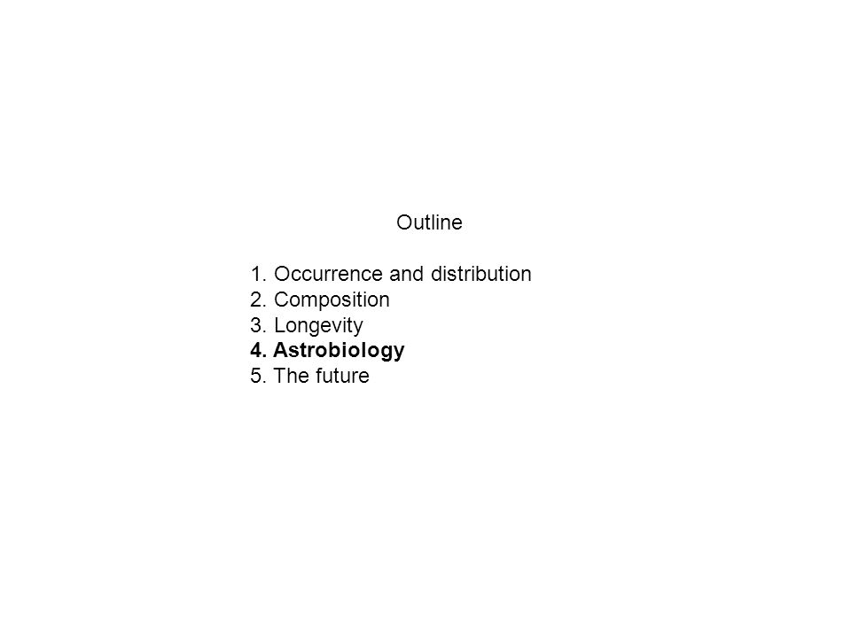 Outline 1. Occurrence and distribution 2. Composition 3. Longevity 4. Astrobiology 5. The future