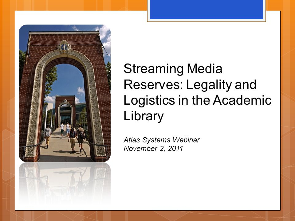 Streaming Media Reserves: Legality and Logistics in the Academic Library Atlas Systems Webinar November 2, 2011
