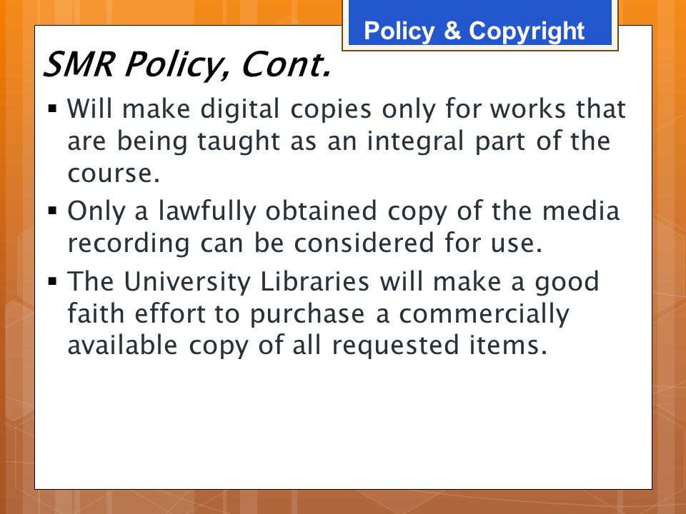 SMR Policy, Cont.  Will make digital copies only for works that are being taught as an integral part of the course.  Only a lawfully obtained copy o