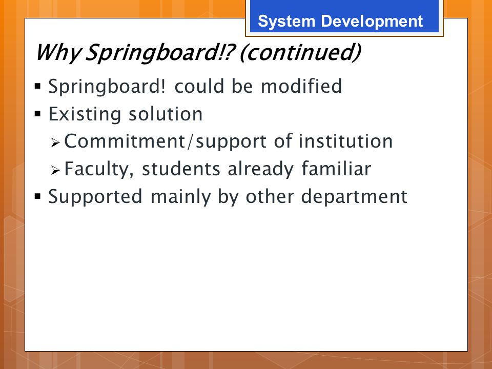 Why Springboard!? (continued)  Springboard! could be modified  Existing solution  Commitment/support of institution  Faculty, students already fam