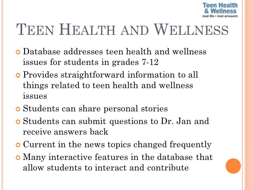 T EEN H EALTH AND W ELLNESS Database addresses teen health and wellness issues for students in grades 7-12 Provides straightforward information to all things related to teen health and wellness issues Students can share personal stories Students can submit questions to Dr.