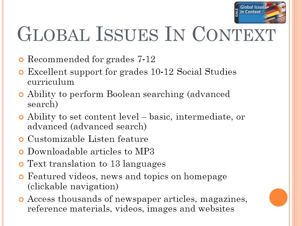 G LOBAL I SSUES I N C ONTEXT Recommended for grades 7-12 Excellent support for grades 10-12 Social Studies curriculum Ability to perform Boolean searching (advanced search) Ability to set content level – basic, intermediate, or advanced (advanced search) Customizable Listen feature Downloadable articles to MP3 Text translation to 13 languages Featured videos, news and topics on homepage (clickable navigation) Access thousands of newspaper articles, magazines, reference materials, videos, images and websites
