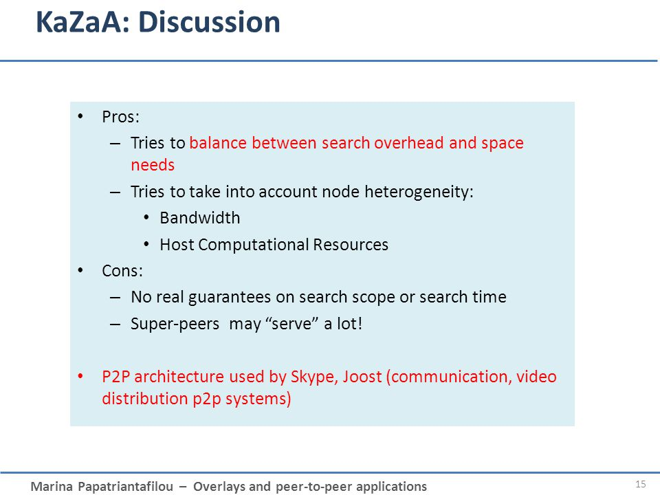 Marina Papatriantafilou – Overlays and peer-to-peer applications KaZaA: Discussion Pros: – Tries to balance between search overhead and space needs –