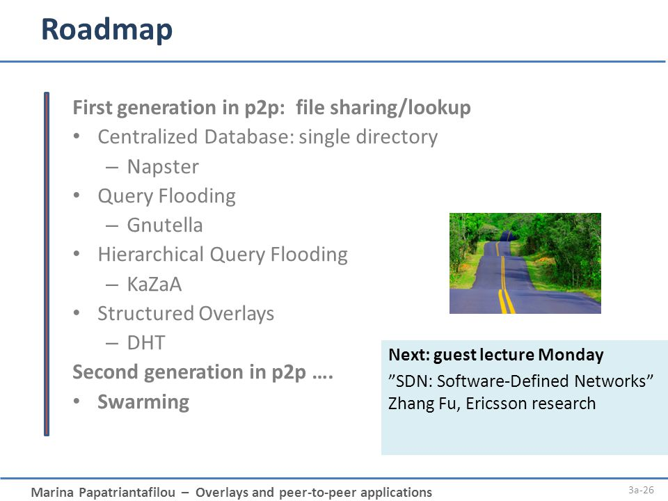 Marina Papatriantafilou – Overlays and peer-to-peer applications Roadmap 3a-26 First generation in p2p: file sharing/lookup Centralized Database: sing