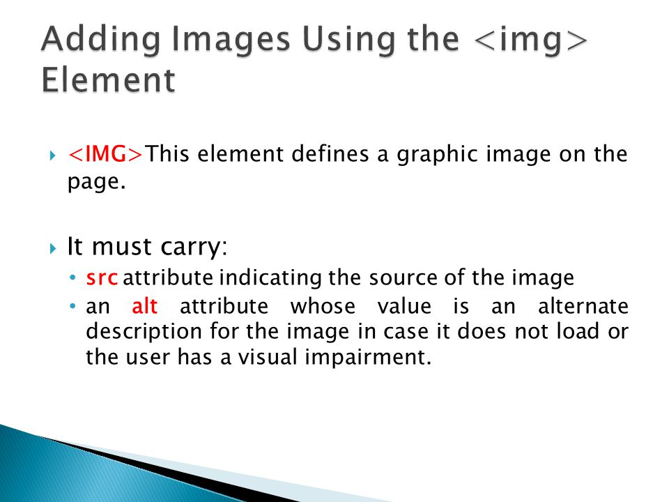  This element defines a graphic image on the page.  It must carry: src attribute indicating the source of the image an alt attribute whose value is