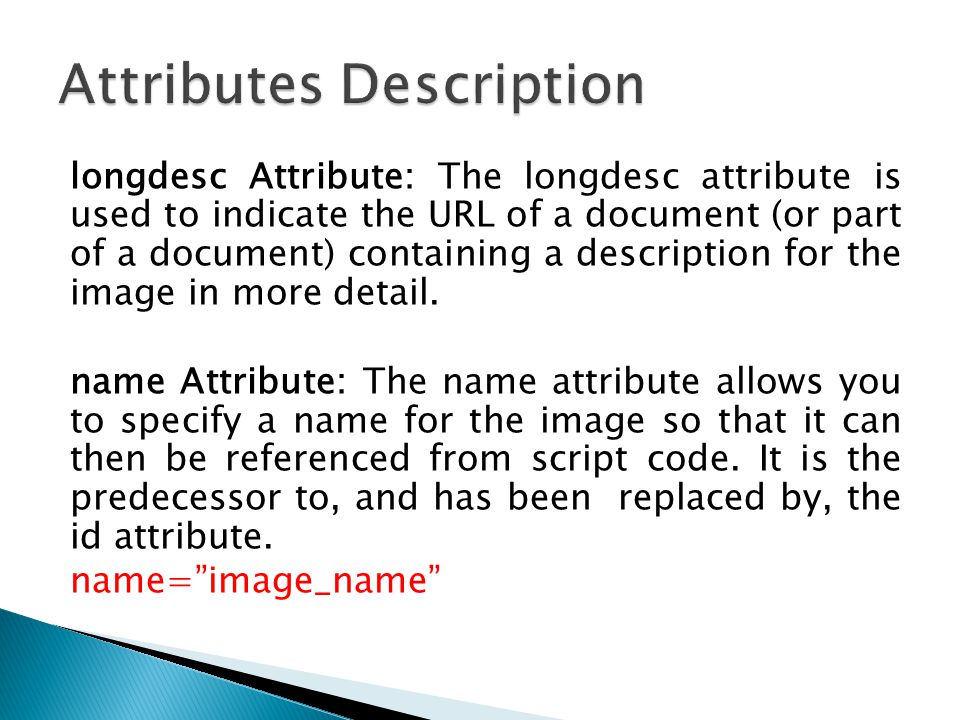 longdesc Attribute: The longdesc attribute is used to indicate the URL of a document (or part of a document) containing a description for the image in
