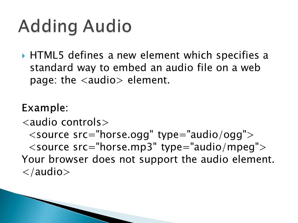  HTML5 defines a new element which specifies a standard way to embed an audio file on a web page: the element. Example: Your browser does not support