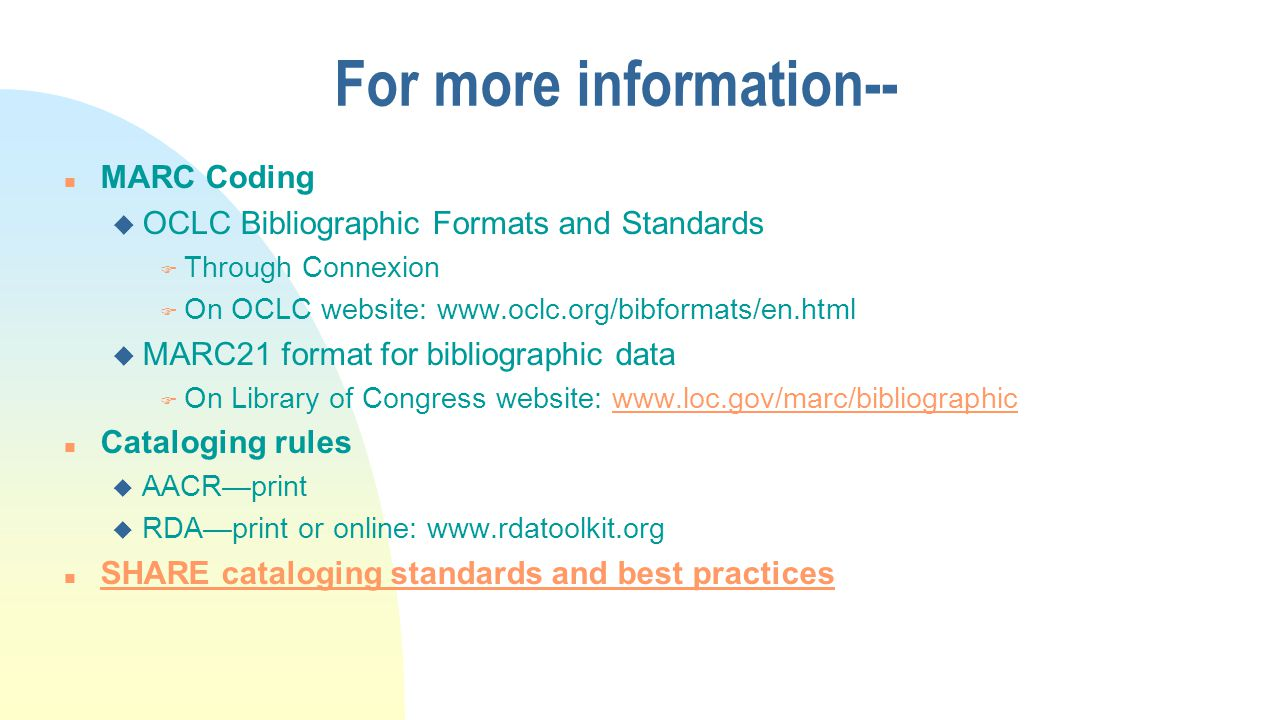 For more information-- n MARC Coding u OCLC Bibliographic Formats and Standards F Through Connexion F On OCLC website: www.oclc.org/bibformats/en.html u MARC21 format for bibliographic data F On Library of Congress website: www.loc.gov/marc/bibliographicwww.loc.gov/marc/bibliographic n Cataloging rules u AACR—print u RDA—print or online: www.rdatoolkit.org n SHARE cataloging standards and best practices SHARE cataloging standards and best practices
