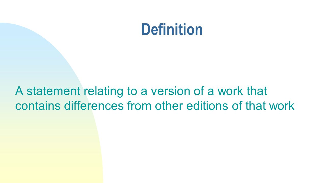 Definition A statement relating to a version of a work that contains differences from other editions of that work