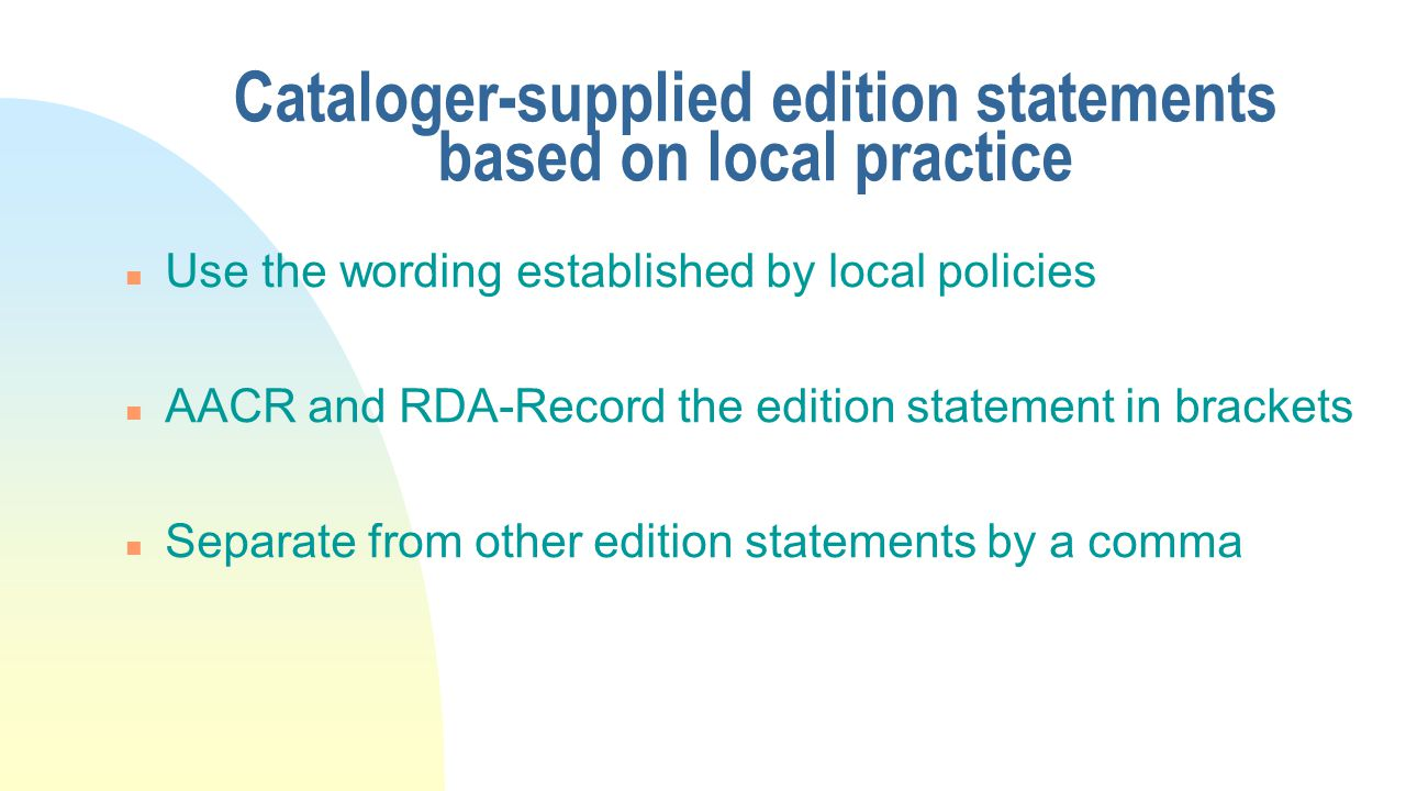 Cataloger-supplied edition statements based on local practice n Use the wording established by local policies n AACR and RDA-Record the edition statement in brackets n Separate from other edition statements by a comma