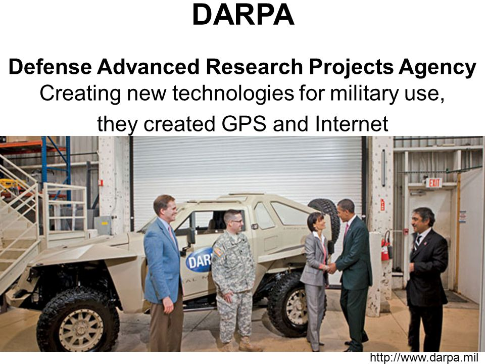 DARPA Defense Advanced Research Projects Agency Creating new technologies for military use, they created GPS and Internet http://www.darpa.mil
