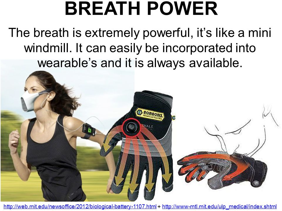 BREATH POWER http://web.mit.edu/newsoffice/2012/biological-battery-1107.htmlhttp://web.mit.edu/newsoffice/2012/biological-battery-1107.html + http://www-mtl.mit.edu/ulp_medical/index.shtmlhttp://www-mtl.mit.edu/ulp_medical/index.shtml The breath is extremely powerful, it's like a mini windmill.