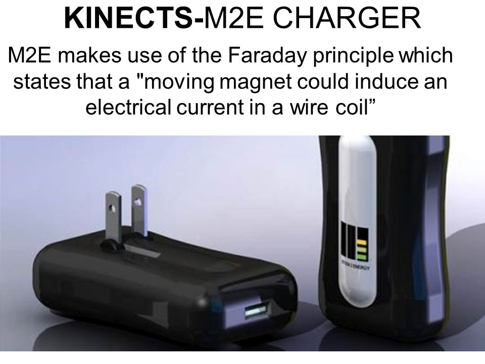 KINECTS-M2E CHARGER M2E makes use of the Faraday principle which states that a moving magnet could induce an electrical current in a wire coil