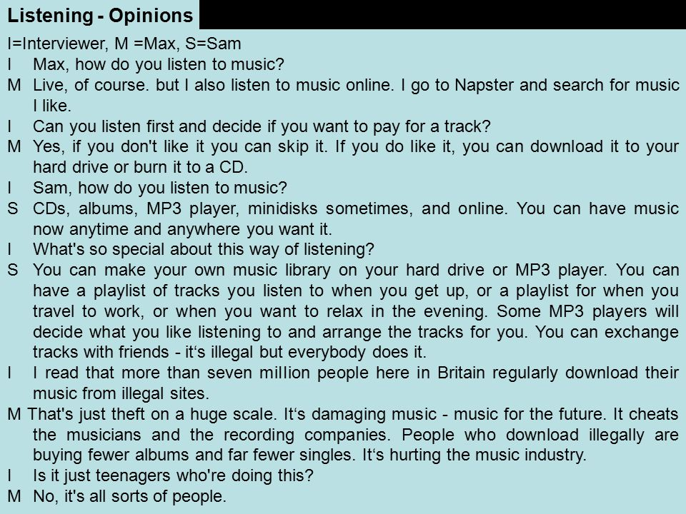 Listening - Opinions I=Interviewer, M =Max, S=Sam I Max, how do you listen to music? M Live, of course. but I also listen to music online. I go to Nap