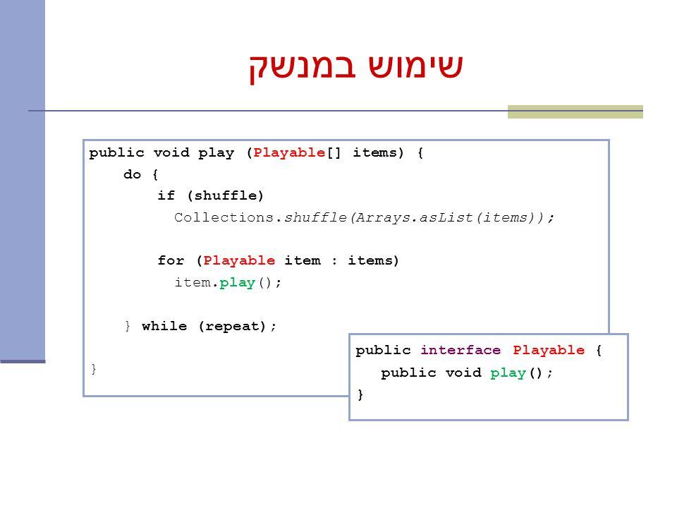 שימוש במנשק public void play (Playable[] items) { do { if (shuffle) Collections.shuffle(Arrays.asList(items)); for (Playable item : items) item.play(); } while (repeat); } public interface Playable { public void play(); }
