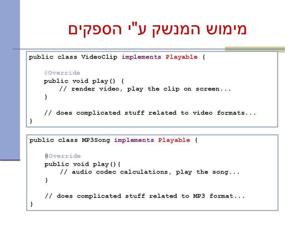 מימוש המנשק ע י הספקים public class VideoClip implements Playable { @Override public void play() { // render video, play the clip on screen...