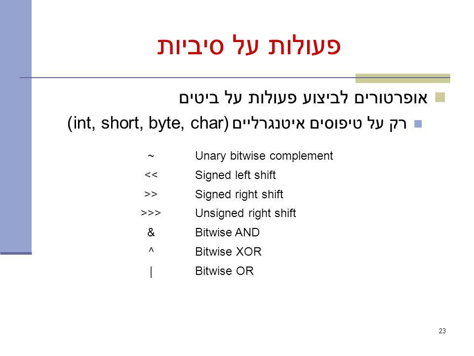 פעולות על סיביות אופרטורים לביצוע פעולות על ביטים רק על טיפוסים איטנגרליים (int, short, byte, char) 23 Unary bitwise complement~ Signed left shift<< Signed right shift>> Unsigned right shift>>> Bitwise AND& Bitwise XOR^ Bitwise OR|