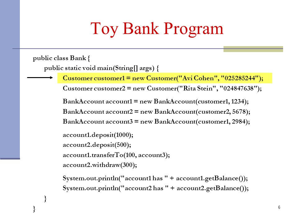 6 Toy Bank Program public class Bank { public static void main(String[] args) { Customer customer1 = new Customer( Avi Cohen , 025285244 ); Customer customer2 = new Customer( Rita Stein , 024847638 ); BankAccount account1 = new BankAccount(customer1, 1234); BankAccount account2 = new BankAccount(customer2, 5678); BankAccount account3 = new BankAccount(customer1, 2984); account1.deposit(1000); account2.deposit(500); account1.transferTo(100, account3); account2.withdraw(300); System.out.println( account1 has + account1.getBalance()); System.out.println( account2 has + account2.getBalance()); }