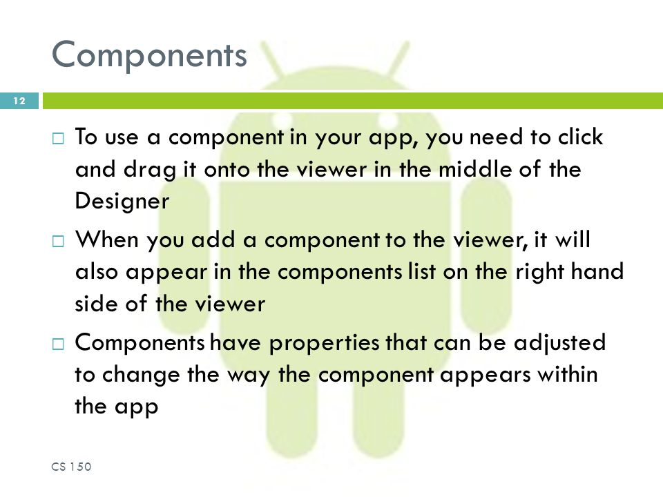 Components  To use a component in your app, you need to click and drag it onto the viewer in the middle of the Designer  When you add a component to the viewer, it will also appear in the components list on the right hand side of the viewer  Components have properties that can be adjusted to change the way the component appears within the app CS 150 12