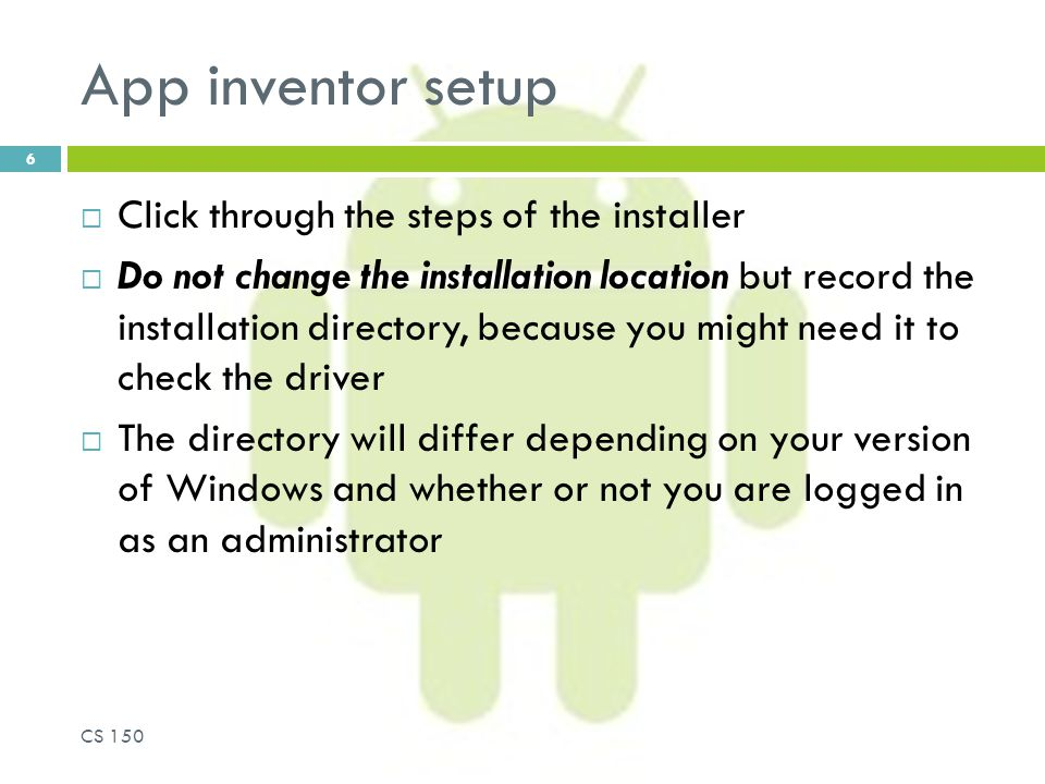 App inventor setup  Click through the steps of the installer  Do not change the installation location but record the installation directory, because you might need it to check the driver  The directory will differ depending on your version of Windows and whether or not you are logged in as an administrator CS 150 6