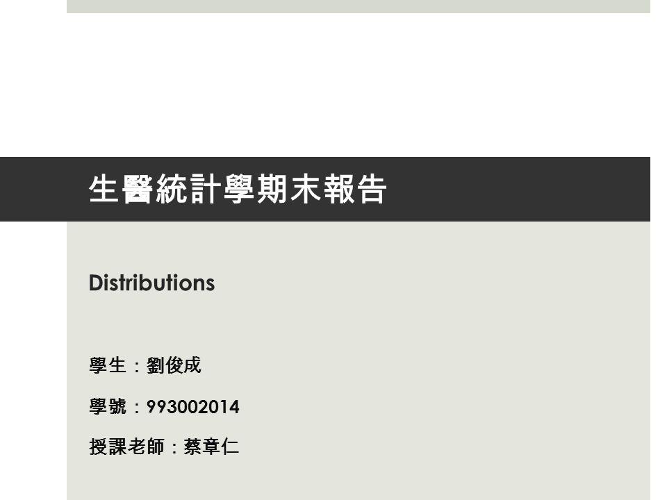 生醫統計學期末報告 Distributions 學生 : 劉俊成 學號 : 993002014 授課老師 : 蔡章仁
