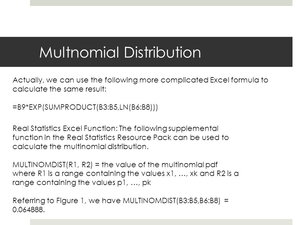 Multnomial Distribution Actually, we can use the following more complicated Excel formula to calculate the same result: =B9*EXP(SUMPRODUCT(B3:B5,LN(B6:B8))) Real Statistics Excel Function: The following supplemental function in the Real Statistics Resource Pack can be used to calculate the multinomial distribution.