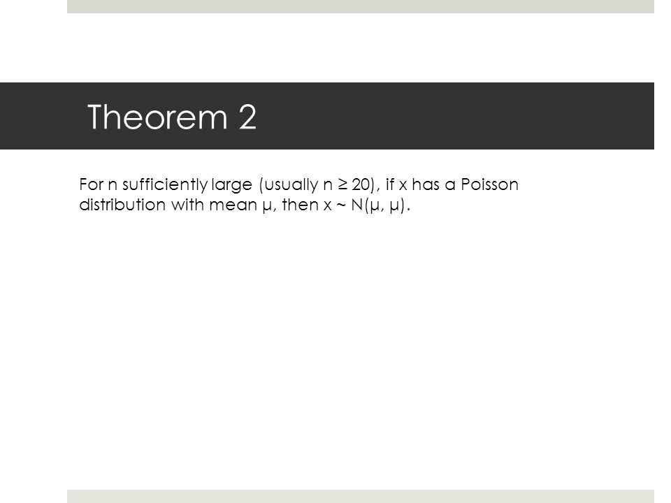 Theorem 2 For n sufficiently large (usually n ≥ 20), if x has a Poisson distribution with mean μ, then x ~ N(μ, μ).