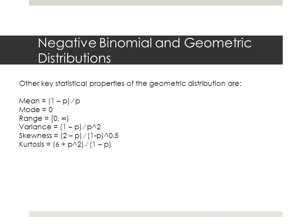 Negative Binomial and Geometric Distributions Other key statistical properties of the geometric distribution are: Mean = (1 – p) ⁄ p Mode = 0 Range = [0, ∞) Variance = (1 – p) ⁄ p^2 Skewness = (2 – p) ⁄ (1-p)^0.5 Kurtosis = (6 + p^2) ⁄ (1 – p)
