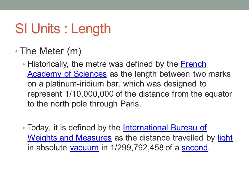 SI Units : Length The Meter (m) Historically, the metre was defined by the French Academy of Sciences as the length between two marks on a platinum-iridium bar, which was designed to represent 1/10,000,000 of the distance from the equator to the north pole through Paris.French Academy of Sciences Today, it is defined by the International Bureau of Weights and Measures as the distance travelled by light in absolute vacuum in 1/299,792,458 of a second.International Bureau of Weights and Measureslightvacuumsecond