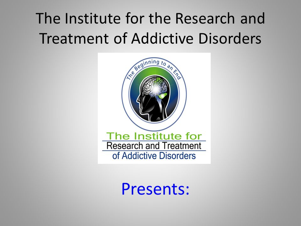 The Institute for the Research and Treatment of Addictive Disorders Presents: